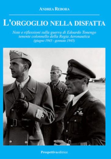 L'orgoglio nella disfatta. Note e riflessioni sulla guerra di Edoardo Tonengo tenente colonnello della Regia Aeronautica (giugno 1943 - gennaio 1945) - Andrea Rebora |