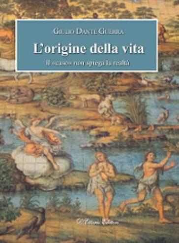 L'origine della vita. Il «caso» non spiega la realtà - Giulio Dante Guerra |