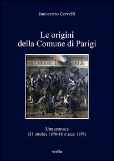 Le origini della Comune di Parigi. Una cronaca (31 ottobre 1870-18 marzo 1871) - Innocenzo Cervelli |
