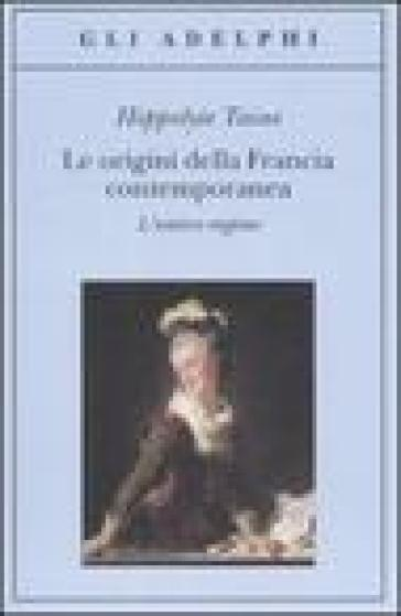 Le origini della Francia contemporanea. L'antico regime - Hippolyte Taine  