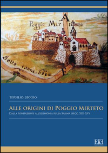 Alle origini di Poggio Mirteto. Dalla fondazione all'egemonia sulla Sabina (secc. XIII-XV) - Tersilio Leggio |