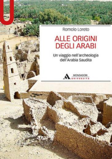 Alle origini degli arabi. Un viaggio nell'archeologia dell'Arabia Saudita - Romolo Loreto  
