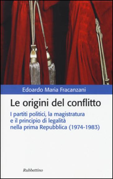 Le origini del conflitto. I partiti politici, la magistratura e il principio di legalità nella prima Repubblica (1974-1983) - Edoardo M. Fracanzani |