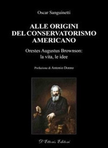 Alle origini del conservatorismo americano. Orestes Augustus Brownson: la vita, le idee - Oscar Sanguinetti  