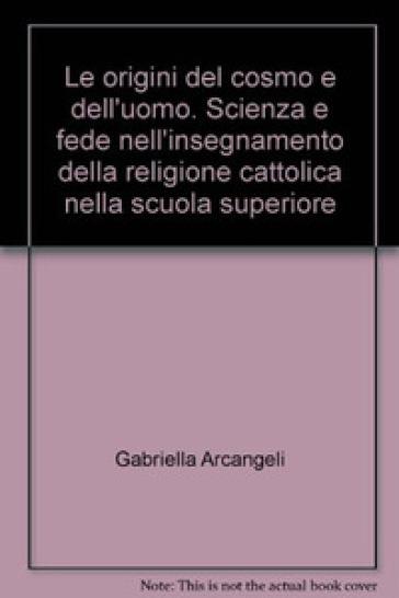 Le origini del cosmo e dell'uomo. Scienza e fede nell'insegnamento della religione cattolica nella scuola superiore - Gabriella Arcangeli   Jonathanterrington.com