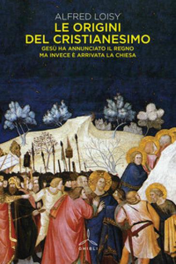 Le origini del cristianesimo. Gesù ha annunciato il Regno ma invece è arrivata la Chiesa - Alfred Loisy | Thecosgala.com