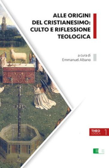 Alle origini del cristianesimo: culto e riflessione teologica - E. Albano | Kritjur.org
