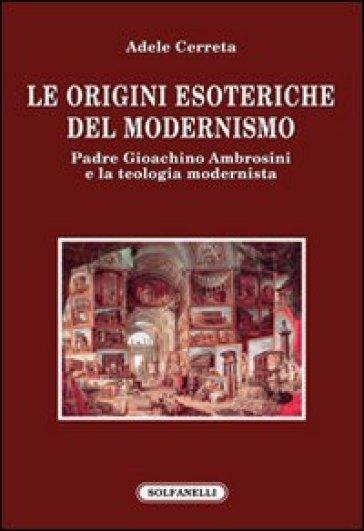 Le origini esoteriche del modernismo. Padre Gioachino Ambrosini e la teologia modernista - Adele Cerreta |