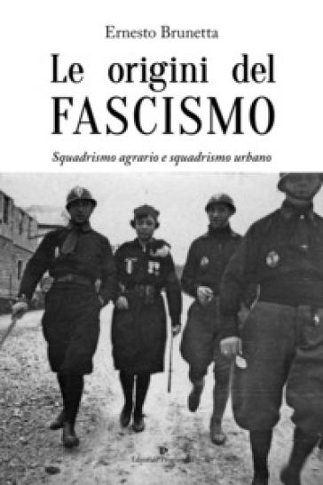 Le origini del fascismo. Squadrismo agrario e squadrismo urbano - Ernesto Brunetta | Kritjur.org