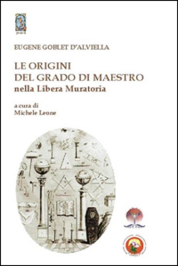 Le origini del grado di Maestro nella Libera Muratoria - Eugenio D'Alviella Globet |