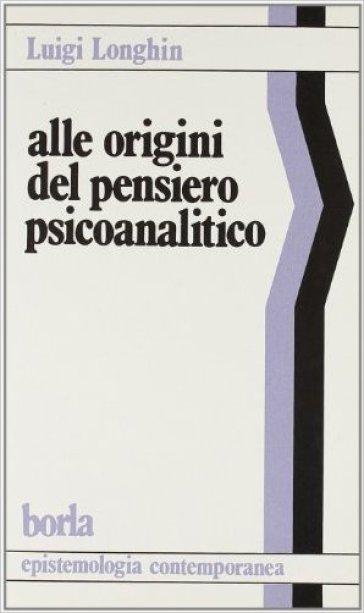 Alle origini del pensiero psicoanalitico. Una riflessione epistemologica sui fondamenti della psicoanalisi - Luigi Longhin  