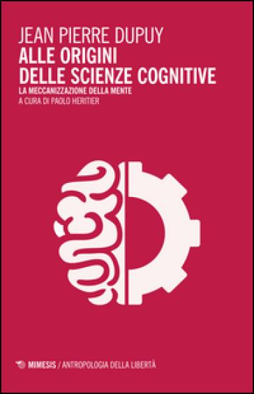 Alle origini delle scienze cognitive. La meccanizzazione della mente - Jean-Pierre Dupuy | Rochesterscifianimecon.com