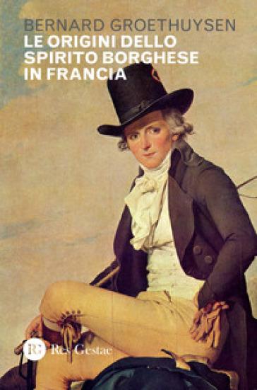 Le origini dello spirito borghese in Francia - Bernard Groethuysen |