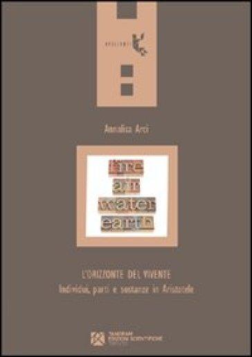 L'orizzonte del vivente. Individui, parti e sostanze in Aristotele - Annalisa Arci |
