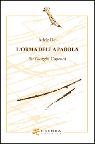 L'orma della parola. Su Giorgio Caproni - Adele Dei   Rochesterscifianimecon.com