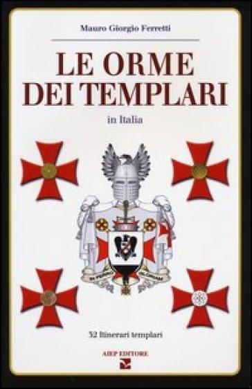 Le orme dei Templari in Italia. 32 itinerari templari - Mauro Giorgio Ferretti |