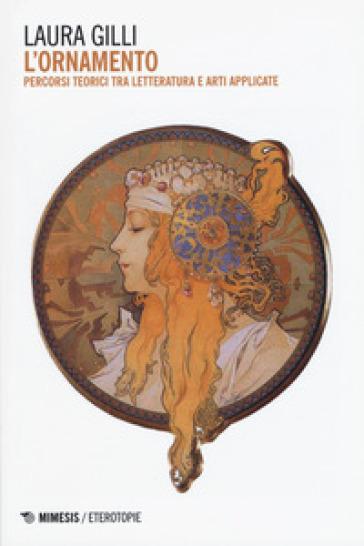 L'ornamento. Percorsi teorici tra letteratura e arti applicate - Laura Gilli  