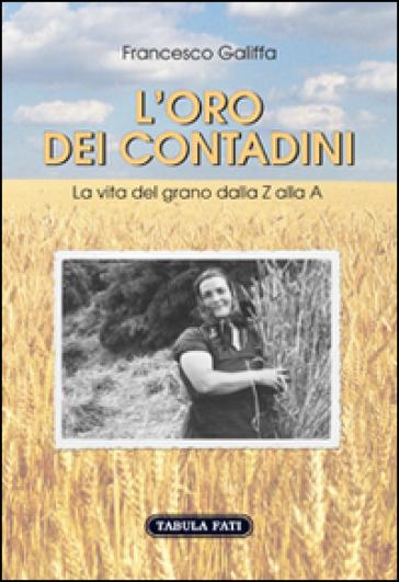 L'oro dei contadini. La vita del grano dalla Z alla A - Francesco Galiffa |