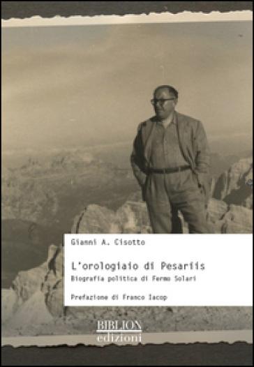 L'orologiaio di Pesariis. Biografia politica di Fermo Solari - Gianni A. Cisotto   Rochesterscifianimecon.com