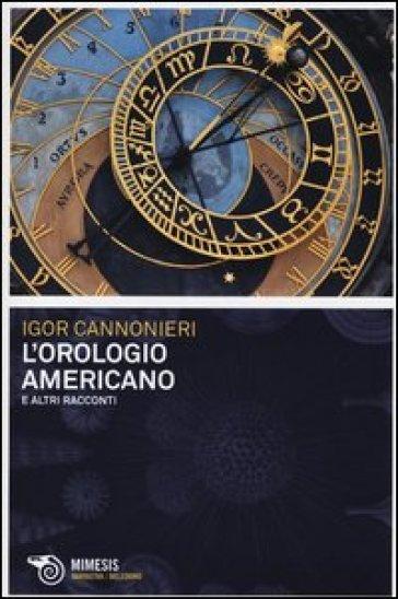 L'orologio americano e altri racconti - Igor Cannonieri | Kritjur.org