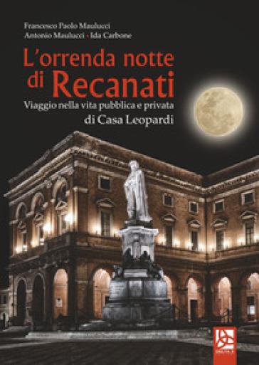 L'orrenda notte di Recanati. Viaggio nella vita pubblica e privata di casa Leopardi - Francesco Paolo Maulucci   Rochesterscifianimecon.com
