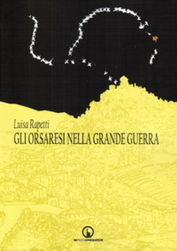 Gli orsaresi nella grande guerra - Luisa Rapetti  