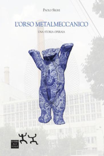 L'orso metalmeccanico. Una storia operaia - Paolo Seghi | Kritjur.org