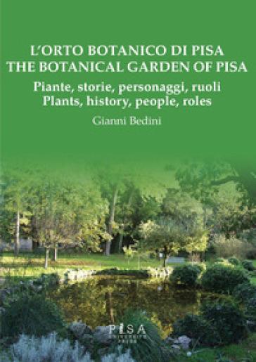 L'orto botanico di Pisa. Piante, storie, personaggi, ruoli-The botanical garden of Pisa. Plants, history, people, roles - Gianni Bedini |