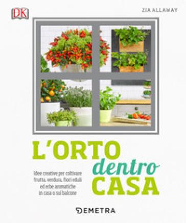L'orto dentro casa. Idee creative per coltivare frutta, verdura, fiori eduli ed erbe aromatiche in casa o sul balcone - Zia Allaway | Thecosgala.com