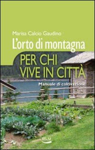 L'orto di montagna per chi vive in città. Manuale di coltivazione - Marisa Calcio Gaudino |