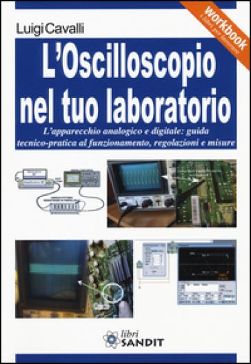 L'oscilloscopio nel tuo laboratorio. L'apparecchio analogico e digitale: guida tecnico-pratica al funzionamento, regolazioni e misure - Luigi Cavalli pdf epub