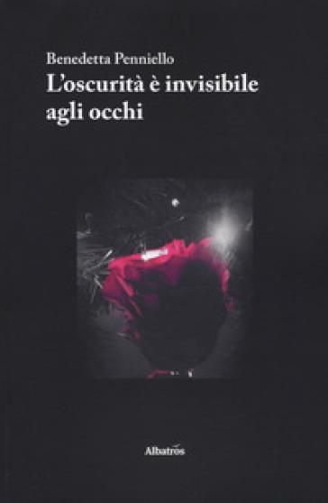 L'oscurità è invisibile agli occhi - Benedetta Penniello |