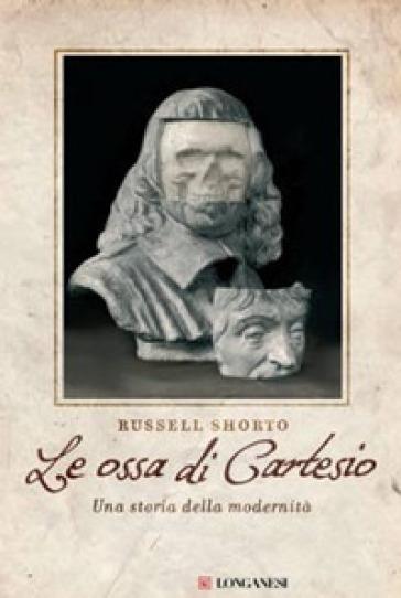 Le ossa di Cartesio. Una storia della modernità - Russell Shorto |