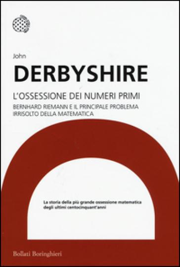 L'ossessione dei numeri primi. Bernhard Riemann e il principale problema irrisolto della matematica - John Derbyshire pdf epub