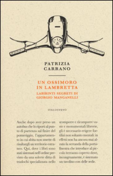 Un ossimoro in Lambretta. Labirinti segreti di Giorgio Manganelli - Patrizia Carrano |