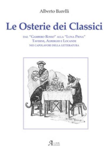 Le osterie dei classici. Dal «Gambero Rosso» alla «Luna Piena», taverne, alberghi e locande nei capolavori della letteratura - Alberto Barelli |
