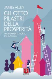 Gli otto pilastri della prosperità. I fondamenti morali del successo - James Allen