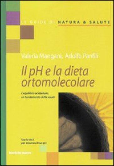 Il pH e la dieta ortomolecolare. L'equilibrio acido base, un fondamento della salute - Adolfo Panfili |