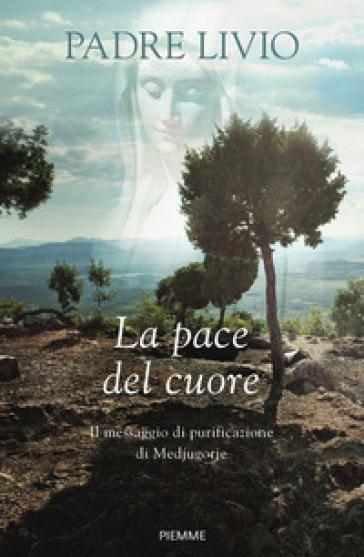 La pace del cuore. Il messaggio di purificazione di Medjugorje - Livio Fanzaga  