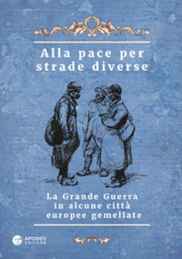 Alla pace per strade diverse. La Grande Guerra in alcune città europee gemellate. Ediz. multilingue - P. Pellegrinelli |