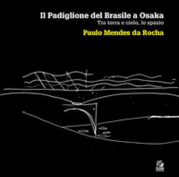 Il padiglione del Brasile a Osaka. Tra terra e cielo, lo spazio. Paulo Mendes da Rocha. Ediz. illustrata - M. Russo pdf epub
