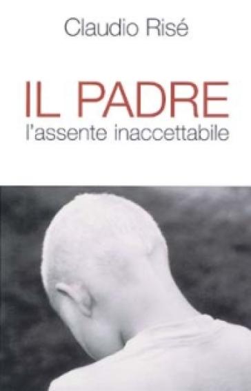 Il padre. L'assente inaccettabile - Claudio Risé | Jonathanterrington.com