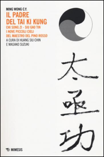 Il padre del Tai Ki Kung. Chi Song Zi, Siu Gao Tin. I nove piccoli cieli del maestro del Pino Rosso - C. Y. Ming Wong |