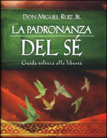La padronanza del sé. Guida tolteca alla libertà - Miguel jr. Ruiz | Rochesterscifianimecon.com