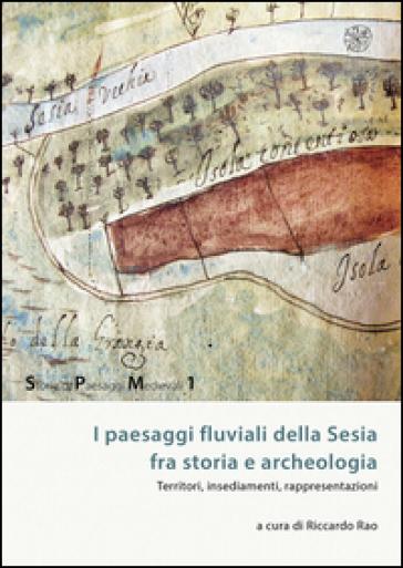 I paesaggi fluviali della Sesia tra storia e archeologia. Territori, insediamenti, rappresentazioni - R. Rao |
