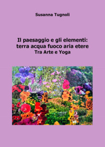Il paesaggio e gli elementi: terra acqua fuoco aria etere. Tra arte e yoga - Susanna Tugnoli |