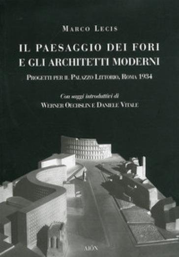 Il paesaggio dei fori e gli architetti moderni. Progetti per il Palazzo Littorio, Roma 1934 - Marco Lecis |