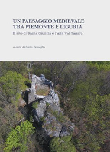 Un paesaggio medievale tra Piemonte e Liguria. Il sito di Santa Giulitta e l'Alta Val Tanaro. Ediz. illustrata - P. Demeglio |
