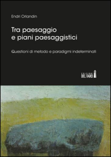 Tra paesaggio e piani paesaggistici. Questioni di metodo e paradigmi indeterminati - Endri Orlandin | Thecosgala.com