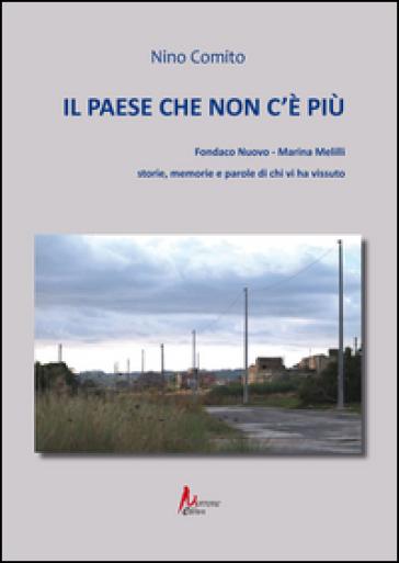 Il paese che non c'è più. Fondaco nuovo. Marina Melilli. Storie, memorie e parole di chi vi ha vissuto - Nino Comito |